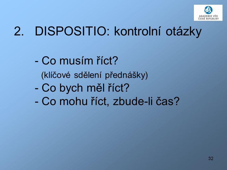 32 2.DISPOSITIO: kontrolní otázky - Co musím říct? (klíčové sdělení přednášky) - Co bych měl říct? - Co mohu říct, zbude-li čas?