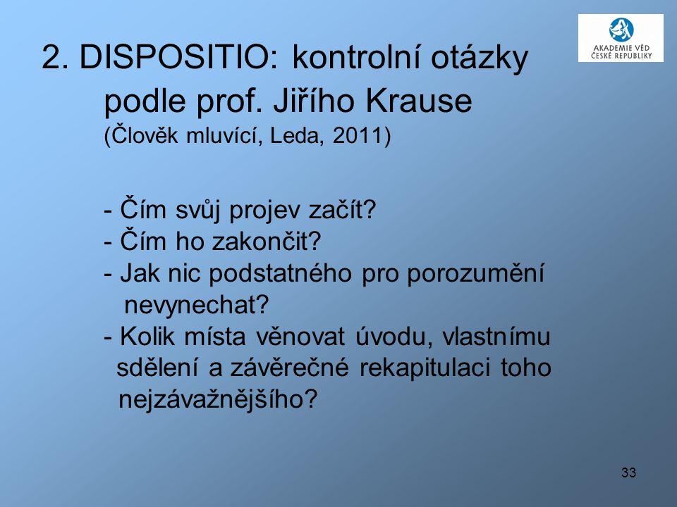 33 2. DISPOSITIO: kontrolní otázky podle prof. Jiřího Krause (Člověk mluvící, Leda, 2011) - Čím svůj projev začít? - Čím ho zakončit? - Jak nic podsta
