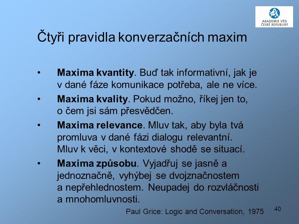 40 Čtyři pravidla konverzačních maxim Maxima kvantity. Buď tak informativní, jak je v dané fáze komunikace potřeba, ale ne více. Maxima kvality. Pokud