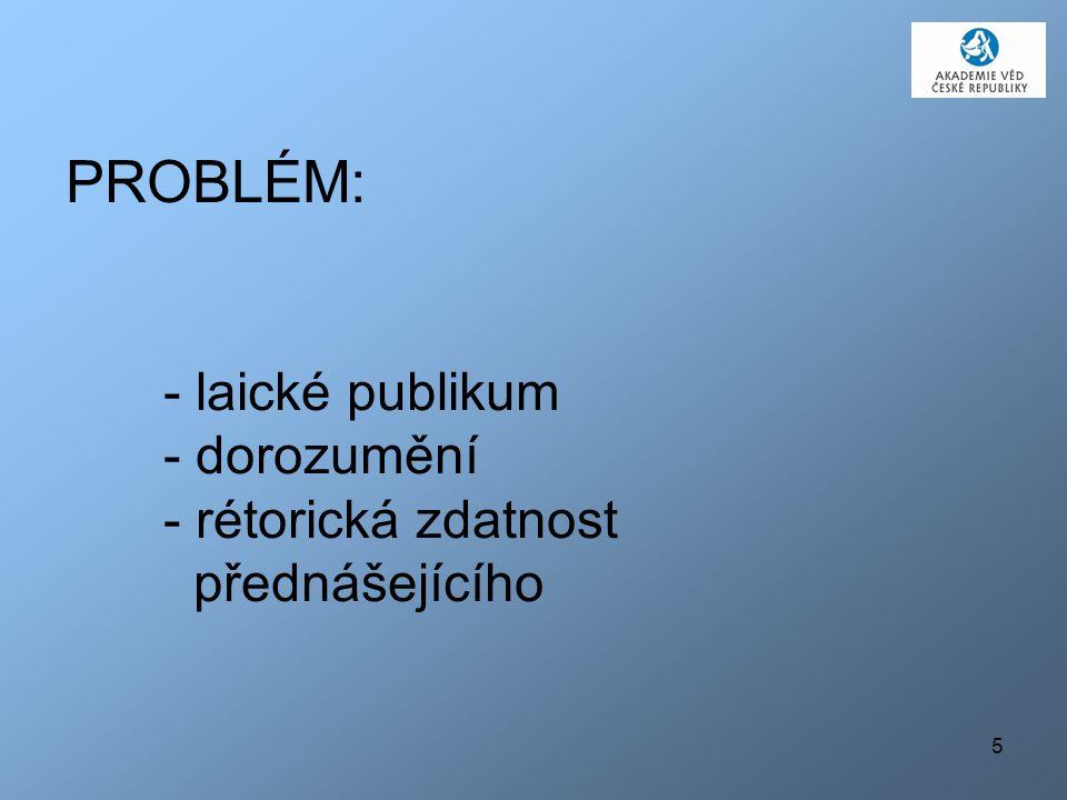 5 PROBLÉM: - laické publikum - dorozumění - rétorická zdatnost přednášejícího