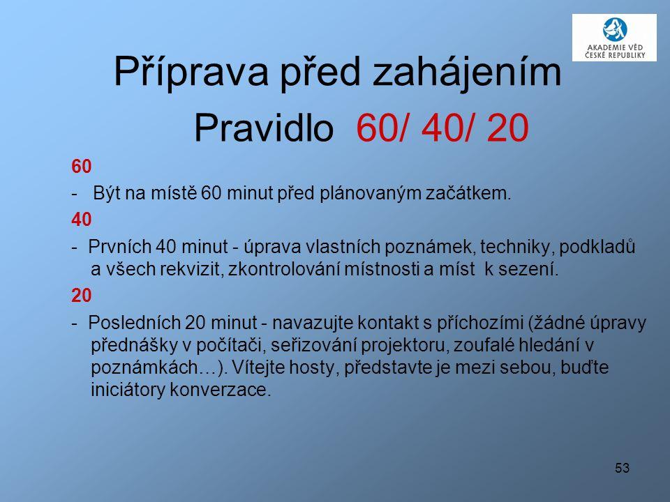 53 Příprava před zahájením Pravidlo 60/ 40/ 20 60 - Být na místě 60 minut před plánovaným začátkem.