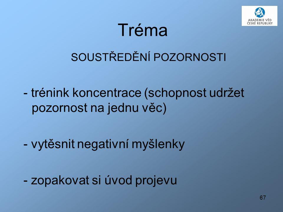 67 Tréma SOUSTŘEDĚNÍ POZORNOSTI - trénink koncentrace (schopnost udržet pozornost na jednu věc) - vytěsnit negativní myšlenky - zopakovat si úvod projevu