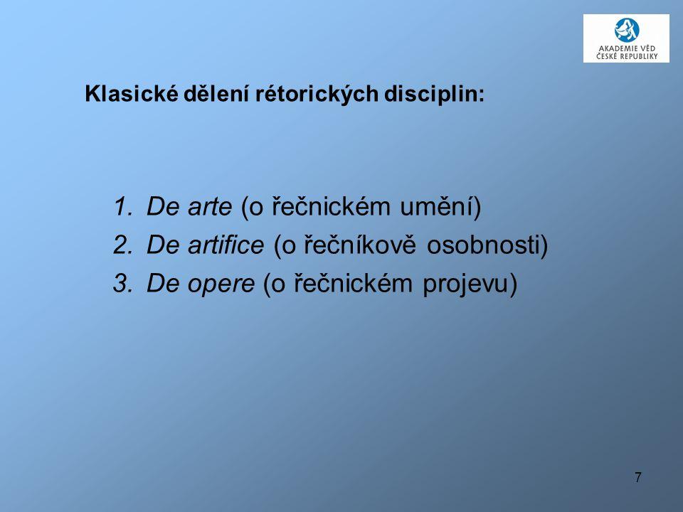 7 Klasické dělení rétorických disciplin: 1.De arte (o řečnickém umění) 2.De artifice (o řečníkově osobnosti) 3.De opere (o řečnickém projevu)