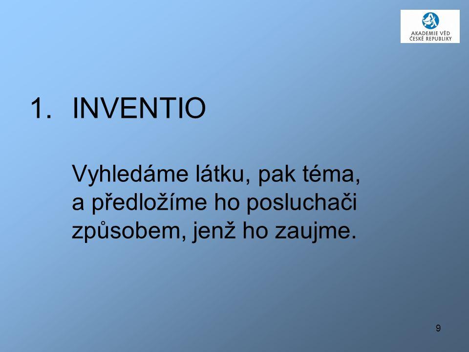 9 1.INVENTIO Vyhledáme látku, pak téma, a předložíme ho posluchači způsobem, jenž ho zaujme.