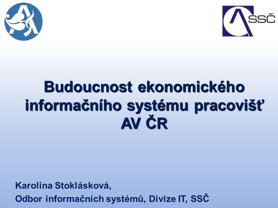 Budoucnost ekonomického informačního systému pracovišť AV ČR Karolina Stoklásková, Odbor informačních systémů, Divize IT, SSČ