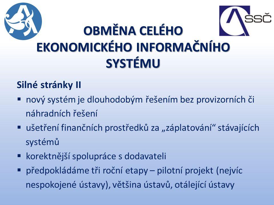 """Silné stránky II  nový systém je dlouhodobým řešením bez provizorních či náhradních řešení  ušetření finančních prostředků za """"záplatování stávajících systémů  korektnější spolupráce s dodavateli  předpokládáme tři roční etapy – pilotní projekt (nejvíc nespokojené ústavy), většina ústavů, otálející ústavy OBMĚNA CELÉHO EKONOMICKÉHO INFORMAČNÍHO SYSTÉMU"""