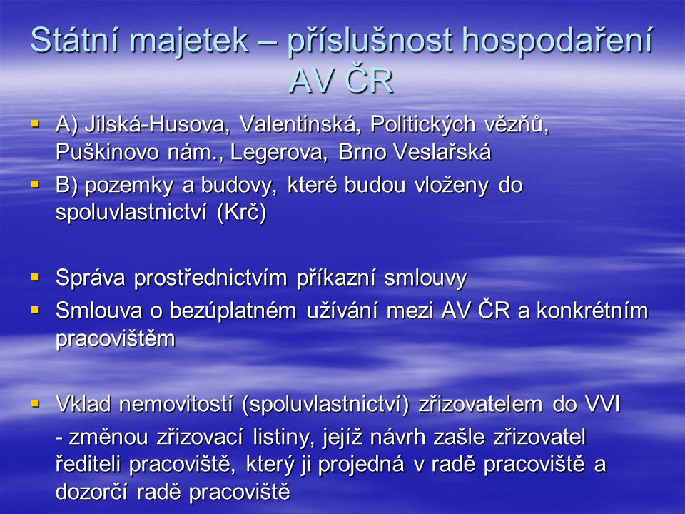 Státní majetek – příslušnost hospodaření AV ČR  A) Jilská-Husova, Valentinská, Politických vězňů, Puškinovo nám., Legerova, Brno Veslařská  B) pozemky a budovy, které budou vloženy do spoluvlastnictví (Krč)  Správa prostřednictvím příkazní smlouvy  Smlouva o bezúplatném užívání mezi AV ČR a konkrétním pracovištěm  Vklad nemovitostí (spoluvlastnictví) zřizovatelem do VVI - změnou zřizovací listiny, jejíž návrh zašle zřizovatel řediteli pracoviště, který ji projedná v radě pracoviště a dozorčí radě pracoviště