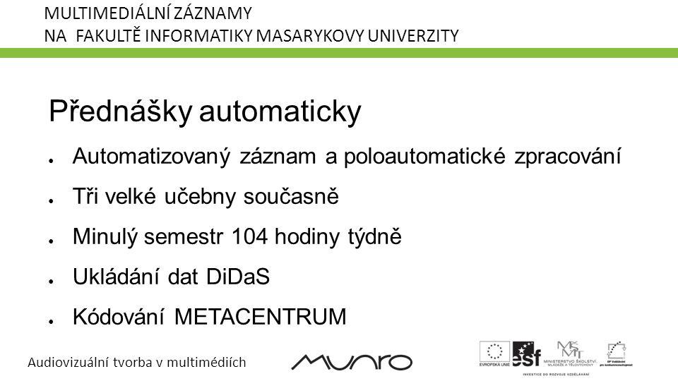 Audiovizuální tvorba v multimédiích MULTIMEDIÁLNÍ ZÁZNAMY NA FAKULTĚ INFORMATIKY MASARYKOVY UNIVERZITY Přednášky automaticky ● Automatizovaný záznam a poloautomatické zpracování ● Tři velké učebny současně ● Minulý semestr 104 hodiny týdně ● Ukládání dat DiDaS ● Kódování METACENTRUM