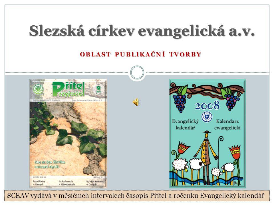 OBLAST PUBLIKAČNÍ TVORBY Slezská církev evangelická a.v. SCEAV vydává v měsíčních intervalech časopis Přítel a ročenku Evangelický kalendář