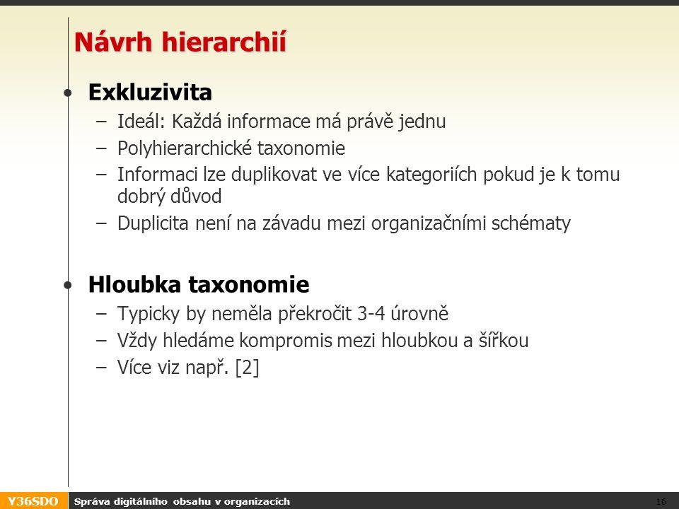 Y36SDO Správa digitálního obsahu v organizacích 16 Návrh hierarchií Exkluzivita –Ideál: Každá informace má právě jednu –Polyhierarchické taxonomie –Informaci lze duplikovat ve více kategoriích pokud je k tomu dobrý důvod –Duplicita není na závadu mezi organizačními schématy Hloubka taxonomie –Typicky by neměla překročit 3-4 úrovně –Vždy hledáme kompromis mezi hloubkou a šířkou –Více viz např.