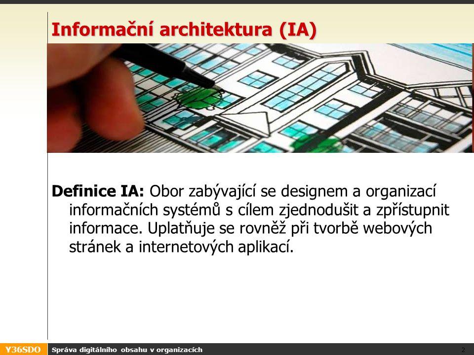 Y36SDO Správa digitálního obsahu v organizacích 2 Informační architektura (IA) Definice IA: Obor zabývající se designem a organizací informačních systémů s cílem zjednodušit a zpřístupnit informace.