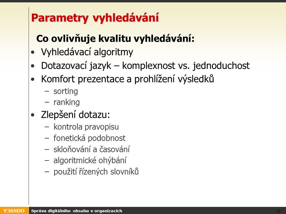 Y36SDO Správa digitálního obsahu v organizacích 22 Parametry vyhledávání Co ovlivňuje kvalitu vyhledávání: Vyhledávací algoritmy Dotazovací jazyk – komplexnost vs.