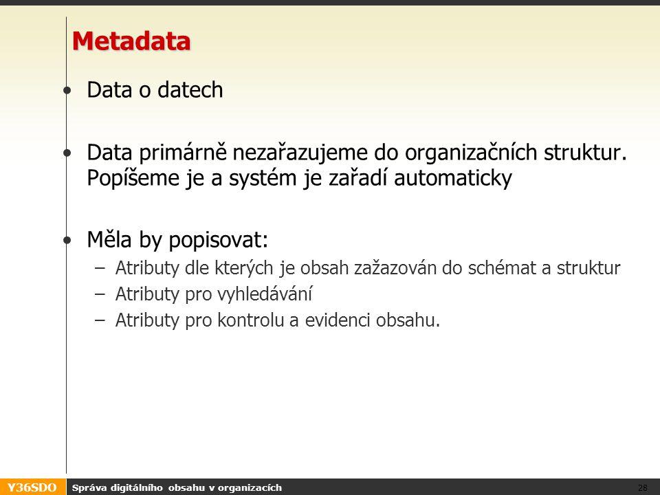 Y36SDO Správa digitálního obsahu v organizacích 28 Metadata Data o datech Data primárně nezařazujeme do organizačních struktur. Popíšeme je a systém j