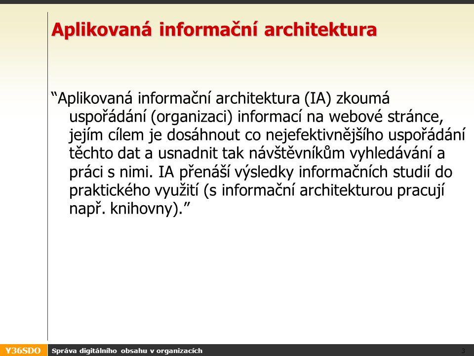 Y36SDO Správa digitálního obsahu v organizacích 3 Aplikovaná informační architektura Aplikovaná informační architektura (IA) zkoumá uspořádání (organizaci) informací na webové stránce, jejím cílem je dosáhnout co nejefektivnějšího uspořádání těchto dat a usnadnit tak návštěvníkům vyhledávání a práci s nimi.