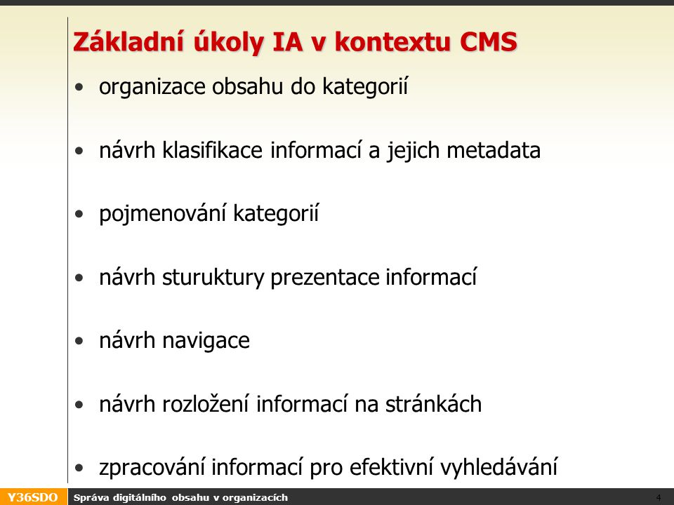 Y36SDO Správa digitálního obsahu v organizacích 4 Základní úkoly IA v kontextu CMS organizace obsahu do kategorií návrh klasifikace informací a jejich metadata pojmenování kategorií návrh sturuktury prezentace informací návrh navigace návrh rozložení informací na stránkách zpracování informací pro efektivní vyhledávání