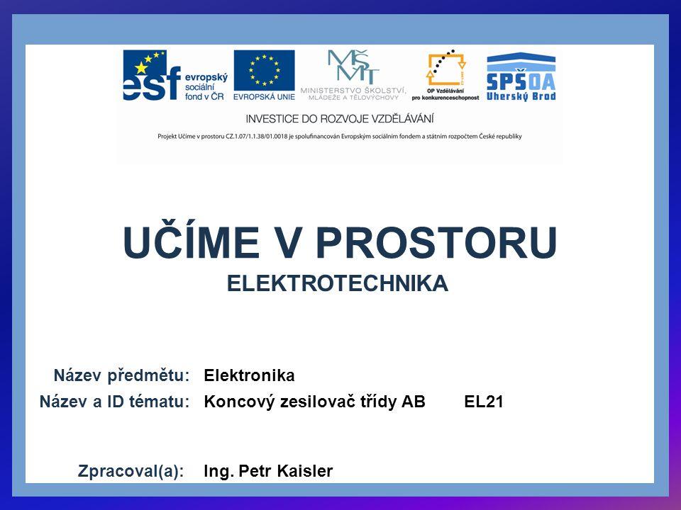 UČÍME V PROSTORU Název předmětu: Název a ID tématu: Zpracoval(a): Elektronika Koncový zesilovač třídy AB EL21 Ing. Petr Kaisler ELEKTROTECHNIKA