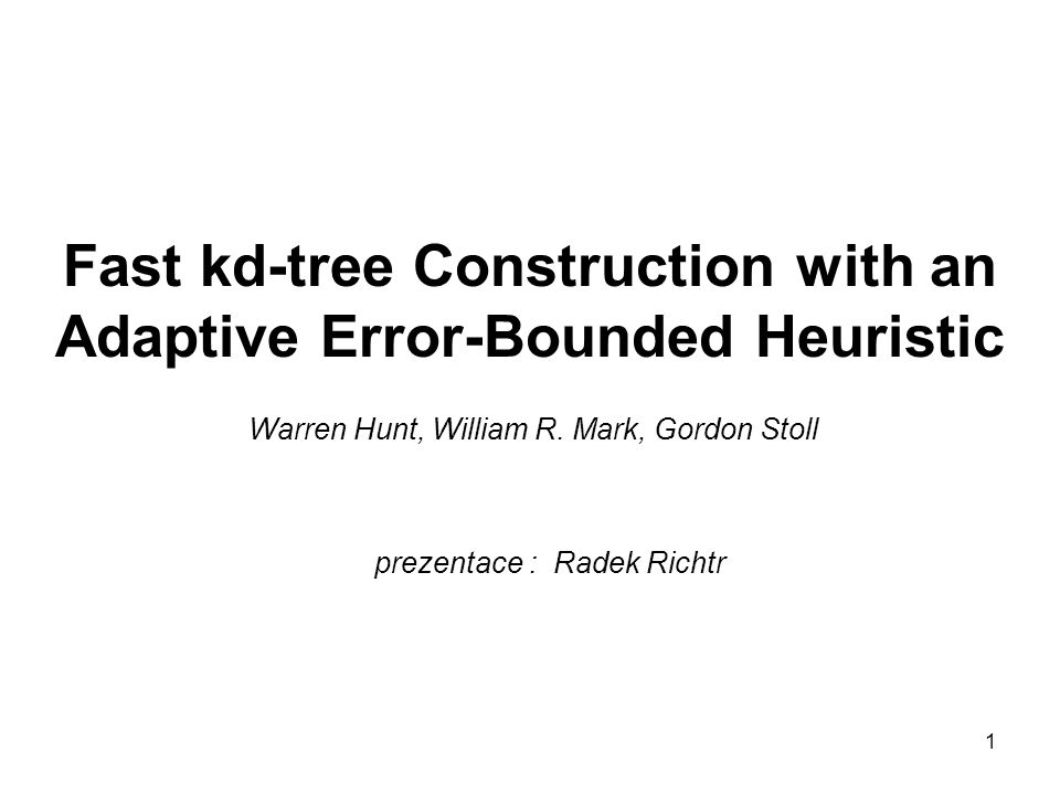 1 Fast kd-tree Construction with an Adaptive Error-Bounded Heuristic Warren Hunt, William R.