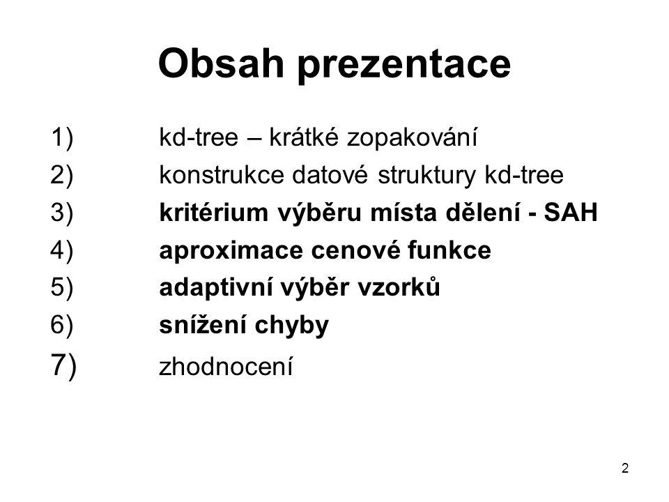 2 Obsah prezentace 1) kd-tree – krátké zopakování 2)konstrukce datové struktury kd-tree 3)kritérium výběru místa dělení - SAH 4)aproximace cenové funk