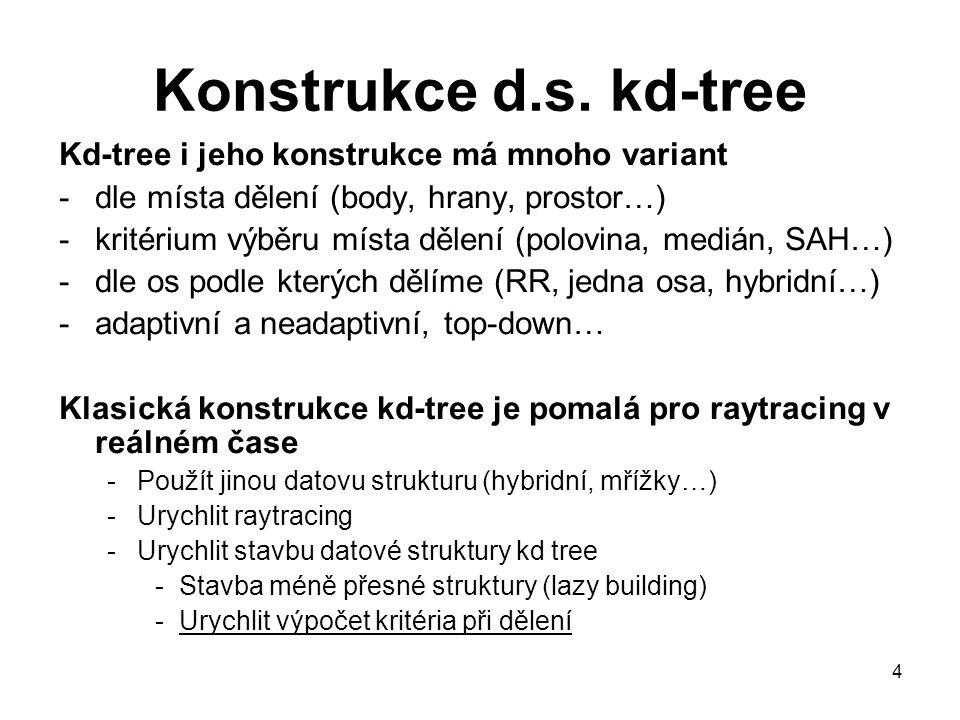 4 Konstrukce d.s. kd-tree Kd-tree i jeho konstrukce má mnoho variant -dle místa dělení (body, hrany, prostor…) -kritérium výběru místa dělení (polovin