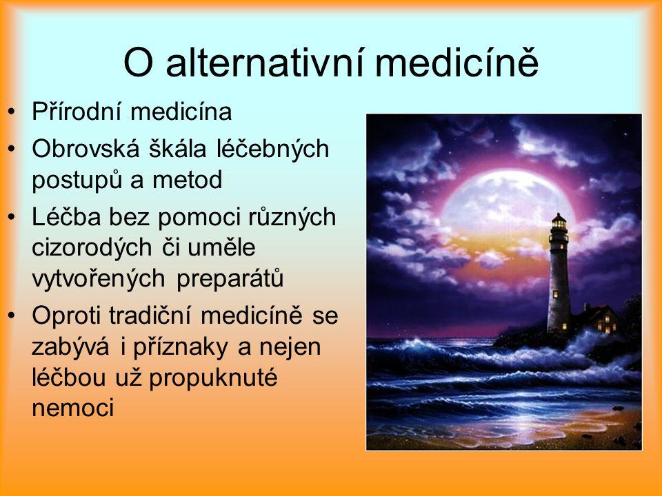 O alternativní medicíně Přírodní medicína Obrovská škála léčebných postupů a metod Léčba bez pomoci různých cizorodých či uměle vytvořených preparátů Oproti tradiční medicíně se zabývá i příznaky a nejen léčbou už propuknuté nemoci