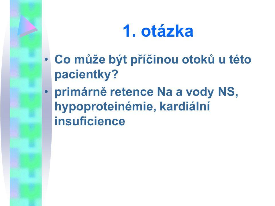 1. otázka Co může být příčinou otoků u této pacientky? primárně retence Na a vody NS, hypoproteinémie, kardiální insuficience