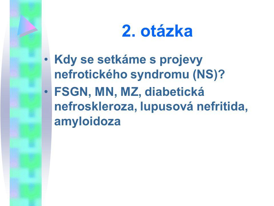 2. otázka Kdy se setkáme s projevy nefrotického syndromu (NS)? FSGN, MN, MZ, diabetická nefroskleroza, lupusová nefritida, amyloidoza