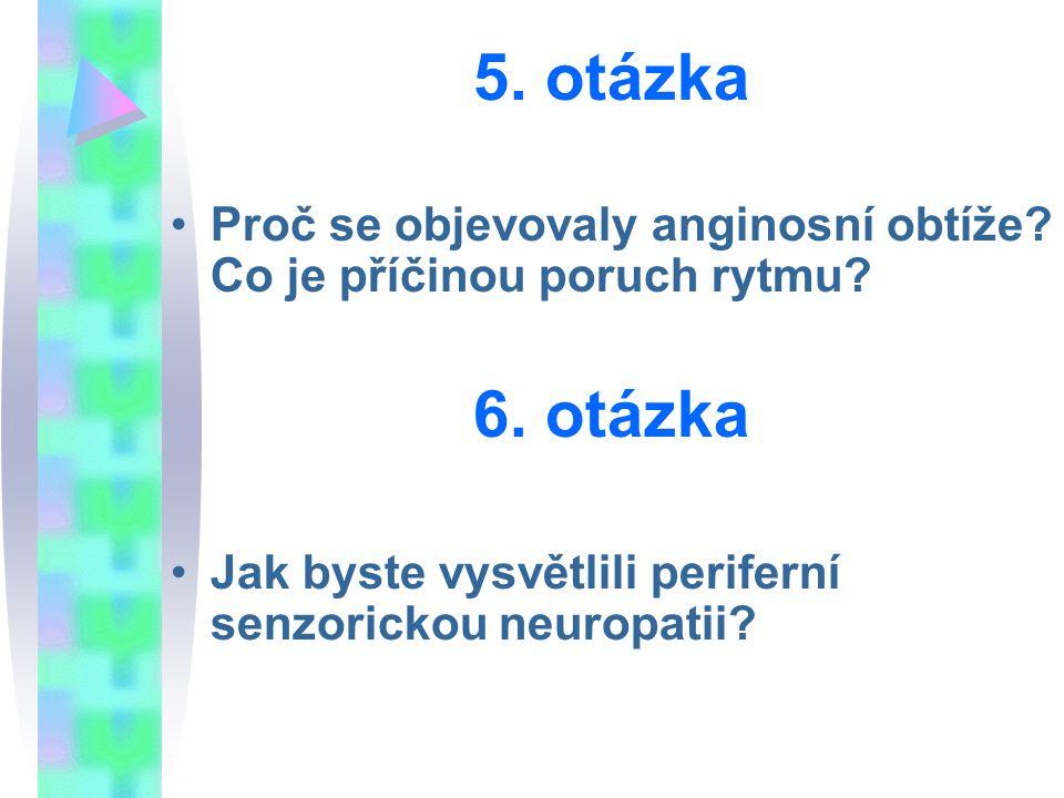 5. otázka Proč se objevovaly anginosní obtíže? Co je příčinou poruch rytmu? 6. otázka Jak byste vysvětlili periferní senzorickou neuropatii?