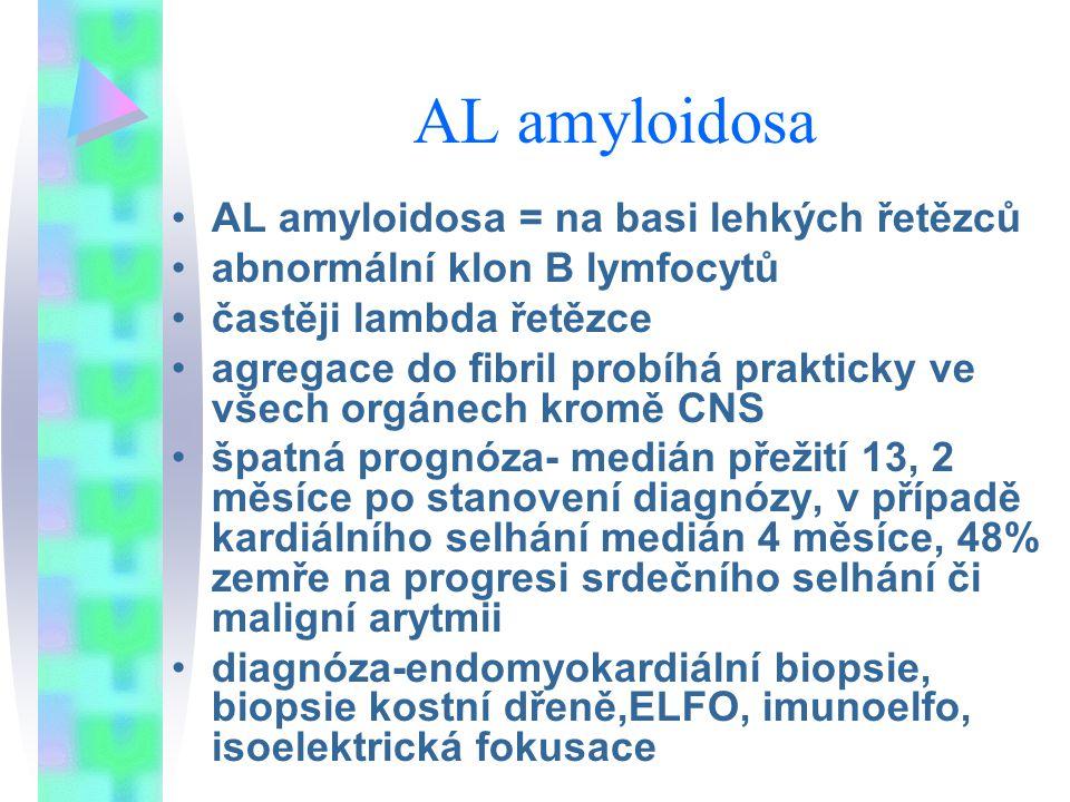 AL amyloidosa AL amyloidosa = na basi lehkých řetězců abnormální klon B lymfocytů častěji lambda řetězce agregace do fibril probíhá prakticky ve všech orgánech kromě CNS špatná prognóza- medián přežití 13, 2 měsíce po stanovení diagnózy, v případě kardiálního selhání medián 4 měsíce, 48% zemře na progresi srdečního selhání či maligní arytmii diagnóza-endomyokardiální biopsie, biopsie kostní dřeně,ELFO, imunoelfo, isoelektrická fokusace