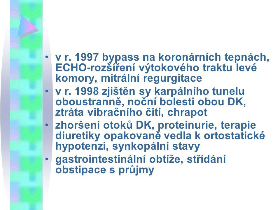v r. 1997 bypass na koronárních tepnách, ECHO-rozšíření výtokového traktu levé komory, mitrální regurgitace v r. 1998 zjištěn sy karpálního tunelu obo