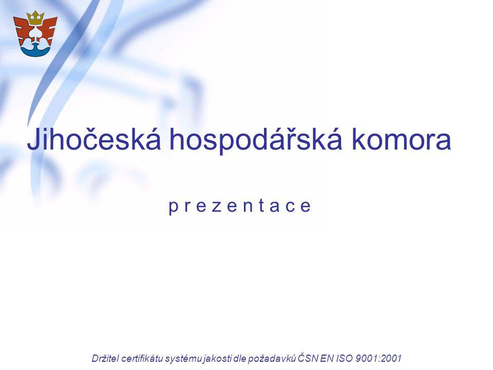 Jihočeská hospodářská komora p r e z e n t a c e Držitel certifikátu systému jakosti dle požadavků ČSN EN ISO 9001:2001