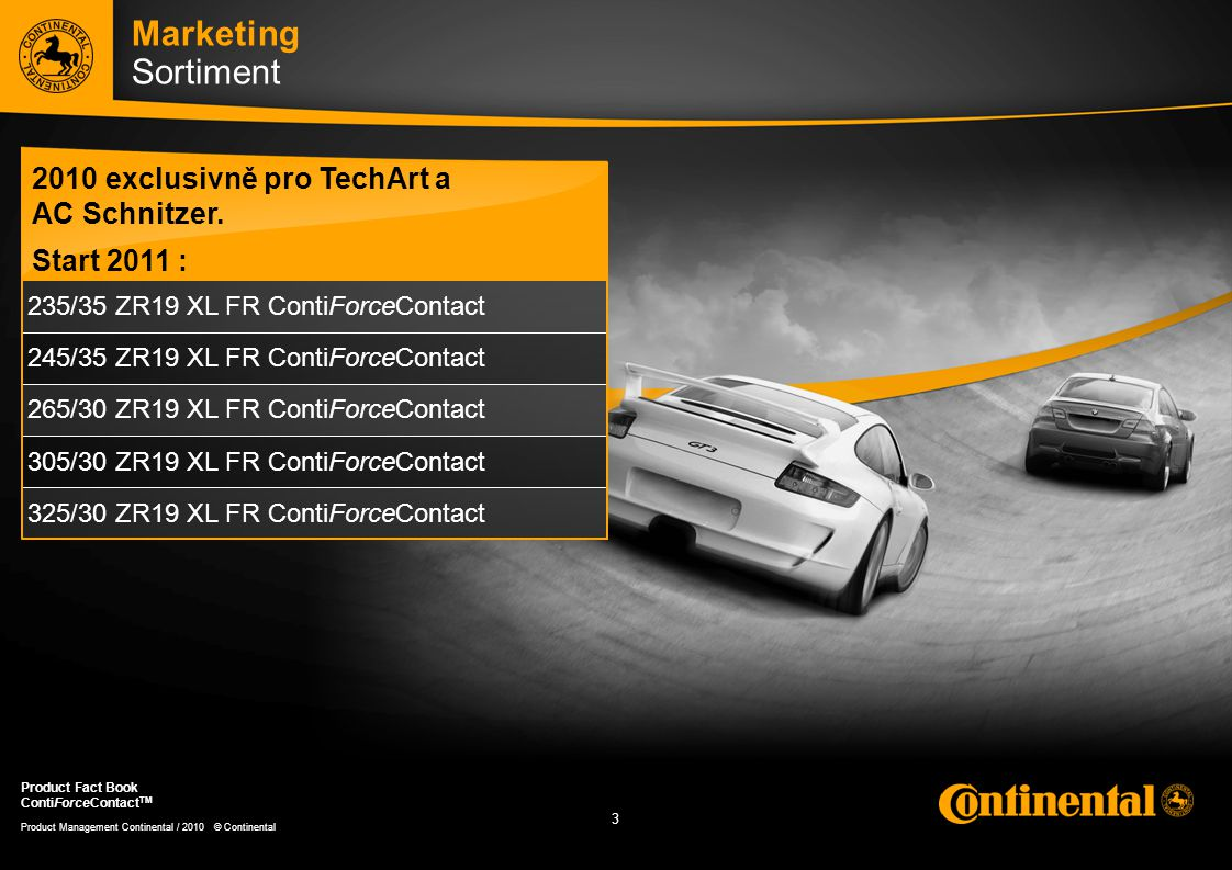 3 3 Product Management Continental / 2010 © Continental Product Fact Book ContiForceContact TM 235/35 ZR19 XL FR ContiForceContact 245/35 ZR19 XL FR ContiForceContact 265/30 ZR19 XL FR ContiForceContact 305/30 ZR19 XL FR ContiForceContact 325/30 ZR19 XL FR ContiForceContact Marketing Sortiment 2010 exclusivně pro TechArt a AC Schnitzer.