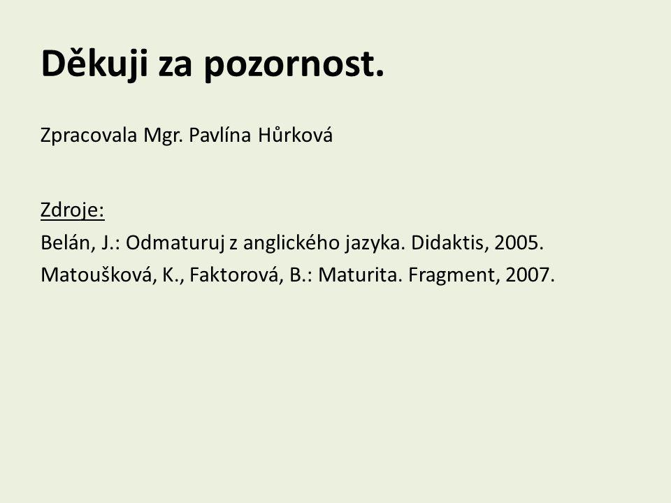 Děkuji za pozornost. Zpracovala Mgr. Pavlína Hůrková Zdroje: Belán, J.: Odmaturuj z anglického jazyka. Didaktis, 2005. Matoušková, K., Faktorová, B.: