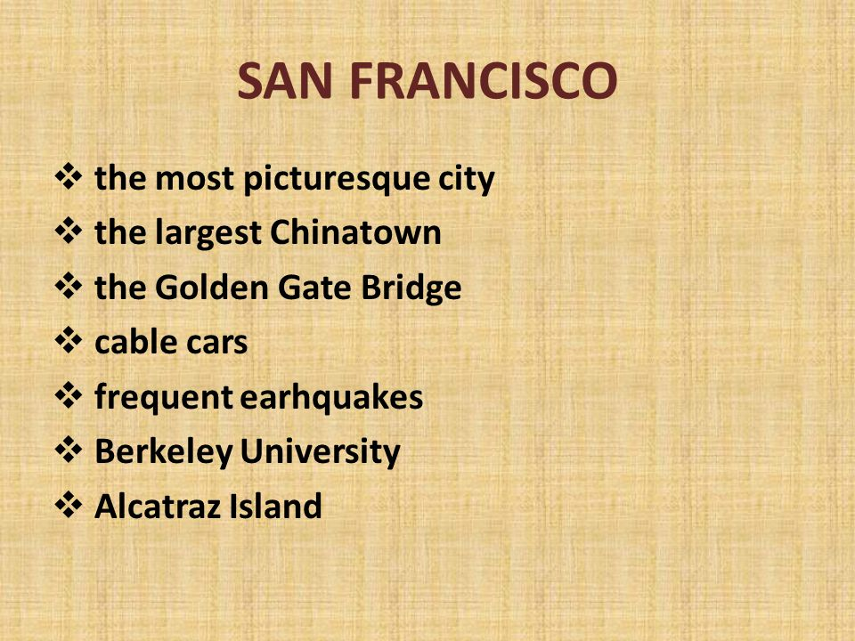 SAN FRANCISCO  the most picturesque city  the largest Chinatown  the Golden Gate Bridge  cable cars  frequent earhquakes  Berkeley University  Alcatraz Island