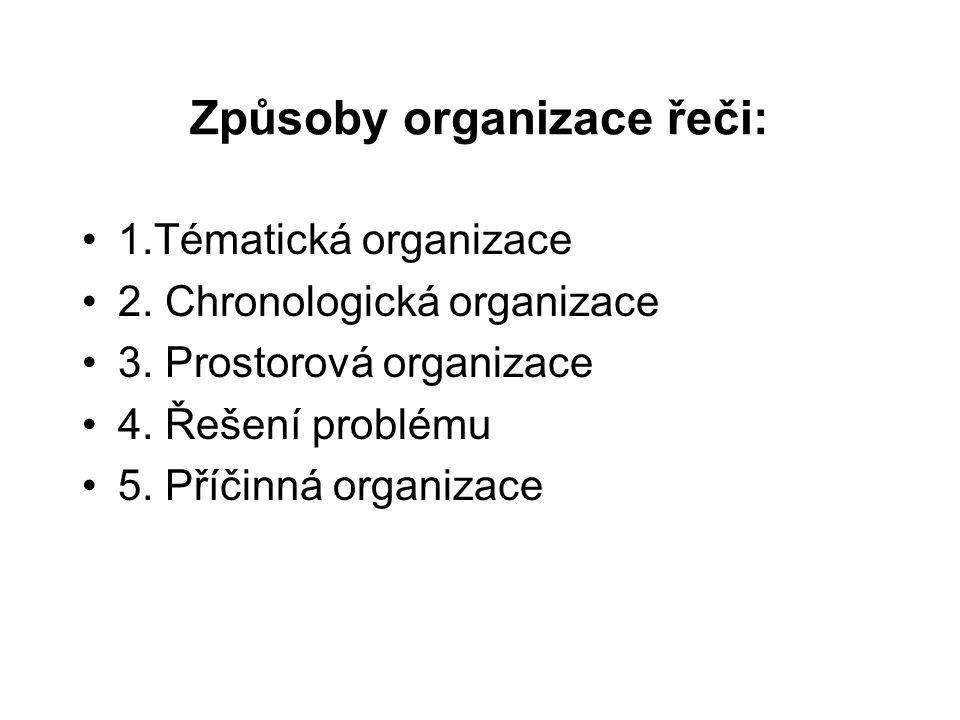 Způsoby organizace řeči: 1.Tématická organizace 2. Chronologická organizace 3. Prostorová organizace 4. Řešení problému 5. Příčinná organizace