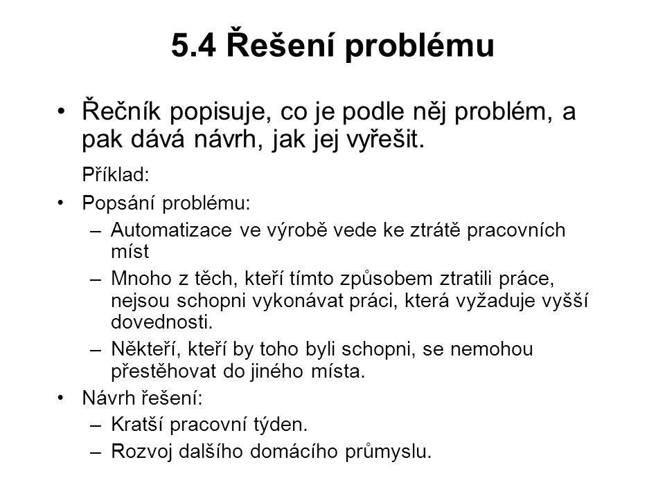 5.4 Řešení problému Řečník popisuje, co je podle něj problém, a pak dává návrh, jak jej vyřešit. Příklad: Popsání problému: –Automatizace ve výrobě ve