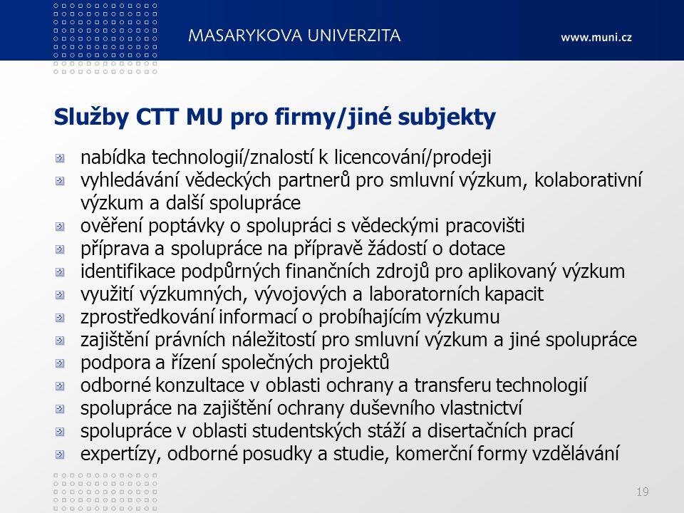 19 Služby CTT MU pro firmy/jiné subjekty nabídka technologií/znalostí k licencování/prodeji vyhledávání vědeckých partnerů pro smluvní výzkum, kolaborativní výzkum a další spolupráce ověření poptávky o spolupráci s vědeckými pracovišti příprava a spolupráce na přípravě žádostí o dotace identifikace podpůrných finančních zdrojů pro aplikovaný výzkum využití výzkumných, vývojových a laboratorních kapacit zprostředkování informací o probíhajícím výzkumu zajištění právních náležitostí pro smluvní výzkum a jiné spolupráce podpora a řízení společných projektů odborné konzultace v oblasti ochrany a transferu technologií spolupráce na zajištění ochrany duševního vlastnictví spolupráce v oblasti studentských stáží a disertačních prací expertízy, odborné posudky a studie, komerční formy vzdělávání