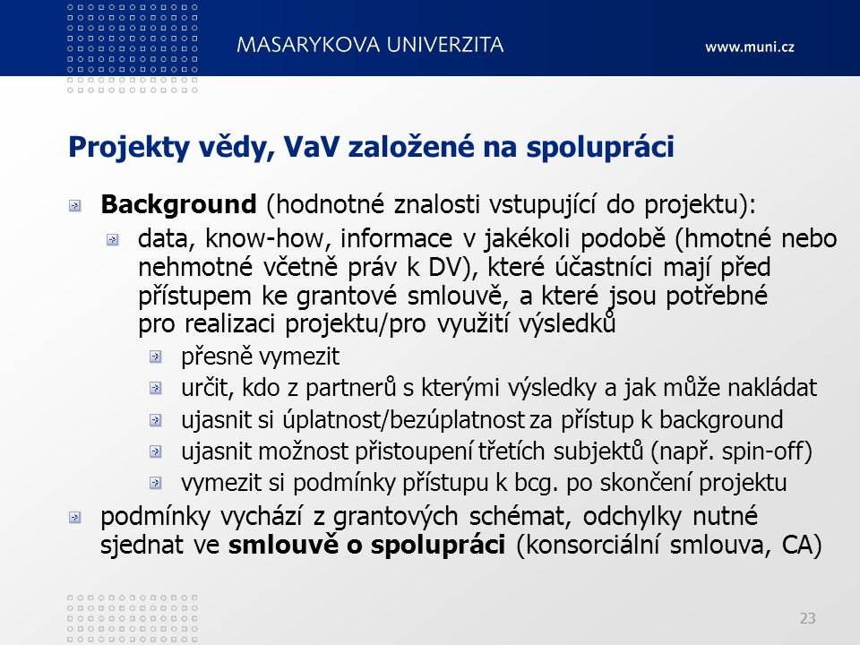 23 Projekty vědy, VaV založené na spolupráci Background (hodnotné znalosti vstupující do projektu): data, know-how, informace v jakékoli podobě (hmotné nebo nehmotné včetně práv k DV), které účastníci mají před přístupem ke grantové smlouvě, a které jsou potřebné pro realizaci projektu/pro využití výsledků přesně vymezit určit, kdo z partnerů s kterými výsledky a jak může nakládat ujasnit si úplatnost/bezúplatnost za přístup k background ujasnit možnost přistoupení třetích subjektů (např.