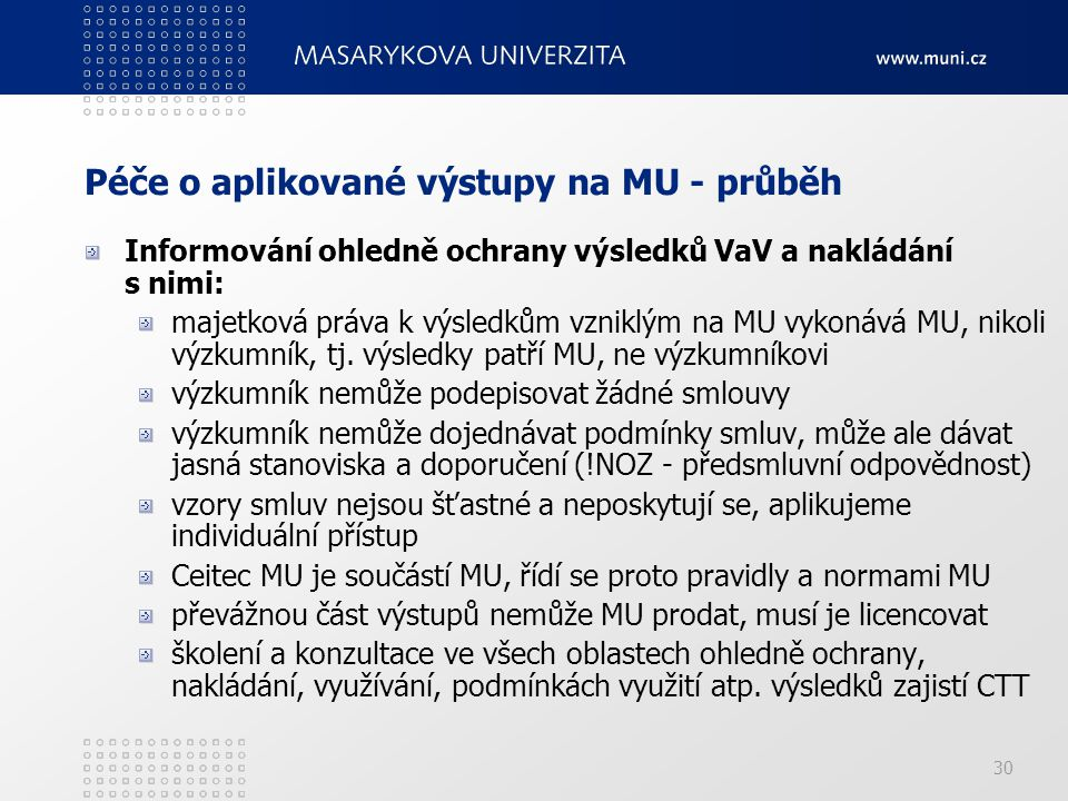 30 Péče o aplikované výstupy na MU - průběh Informování ohledně ochrany výsledků VaV a nakládání s nimi: majetková práva k výsledkům vzniklým na MU vykonává MU, nikoli výzkumník, tj.