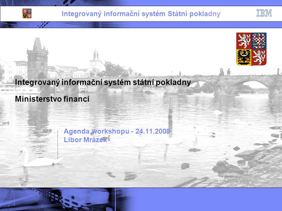 Integrovaný informační systém Státní pokladny Integrovaný informační systém státní pokladny Ministerstvo financí Agenda workshopu - 24.11.2009 Libor M