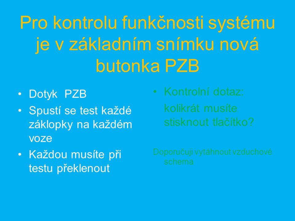 Pro kontrolu funkčnosti systému je v základním snímku nová butonka PZB Dotyk PZB Spustí se test každé záklopky na každém voze Každou musíte při testu