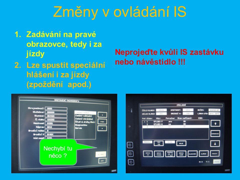 Změny v ovládání IS 1.Zadávání na pravé obrazovce, tedy i za jízdy 2.Lze spustit speciální hlášení i za jízdy (zpoždění apod.) Neprojeďte kvůli IS zastávku nebo návěstidlo !!.