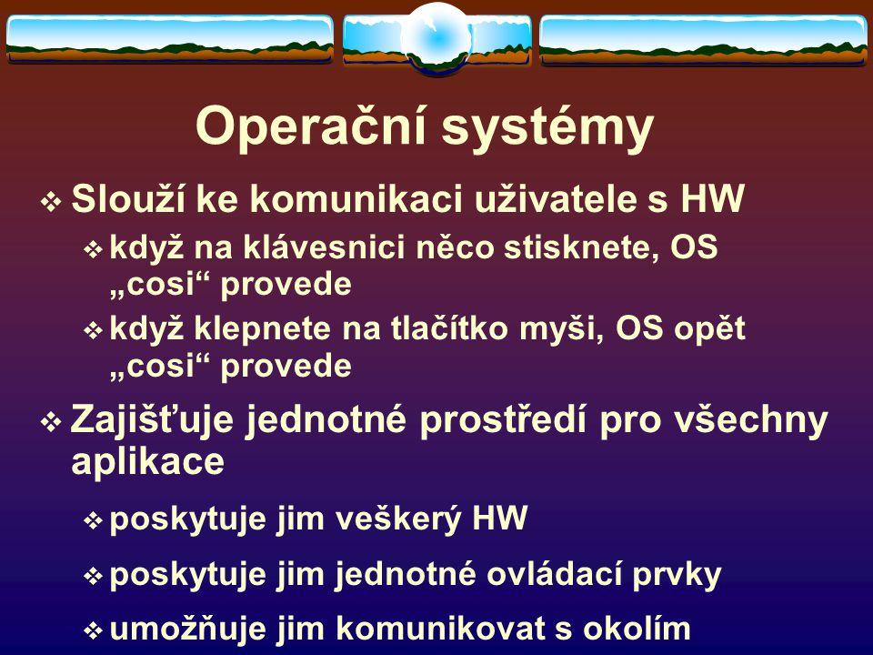 """Operační systémy  Slouží ke komunikaci uživatele s HW  když na klávesnici něco stisknete, OS """"cosi provede  když klepnete na tlačítko myši, OS opět """"cosi provede  Zajišťuje jednotné prostředí pro všechny aplikace  poskytuje jim veškerý HW  poskytuje jim jednotné ovládací prvky  umožňuje jim komunikovat s okolím"""