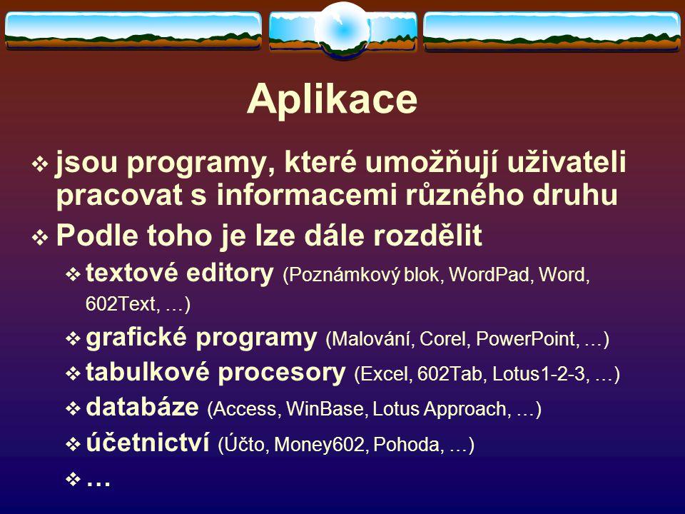 Aplikace  jsou programy, které umožňují uživateli pracovat s informacemi různého druhu  Podle toho je lze dále rozdělit  textové editory (Poznámkový blok, WordPad, Word, 602Text, …)  grafické programy (Malování, Corel, PowerPoint, …)  tabulkové procesory (Excel, 602Tab, Lotus1-2-3, …)  databáze (Access, WinBase, Lotus Approach, …)  účetnictví (Účto, Money602, Pohoda, …) ……