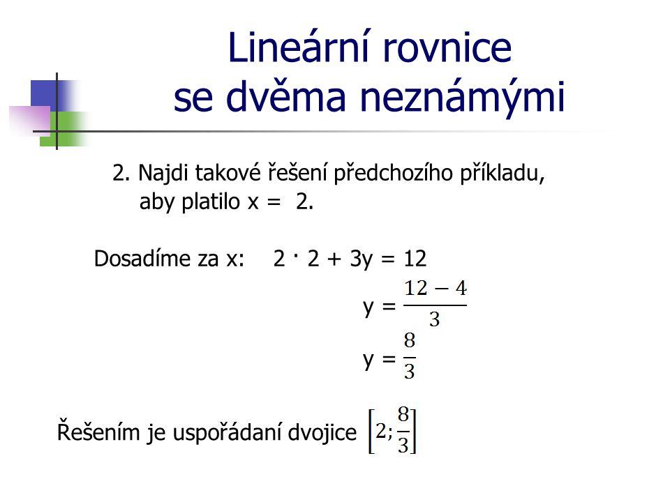 Lineární rovnice se dvěma neznámými 2. Najdi takové řešení předchozího příkladu, aby platilo x = 2. Dosadíme za x:2 · 2 + 3y = 12 y = Řešením je uspoř