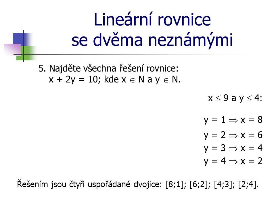 Lineární rovnice se dvěma neznámými 5. Najděte všechna řešení rovnice: x + 2y = 10; kde x  N a y  N. x  9 a y  4: y = 1  x = 8 y = 2  x = 6 y =