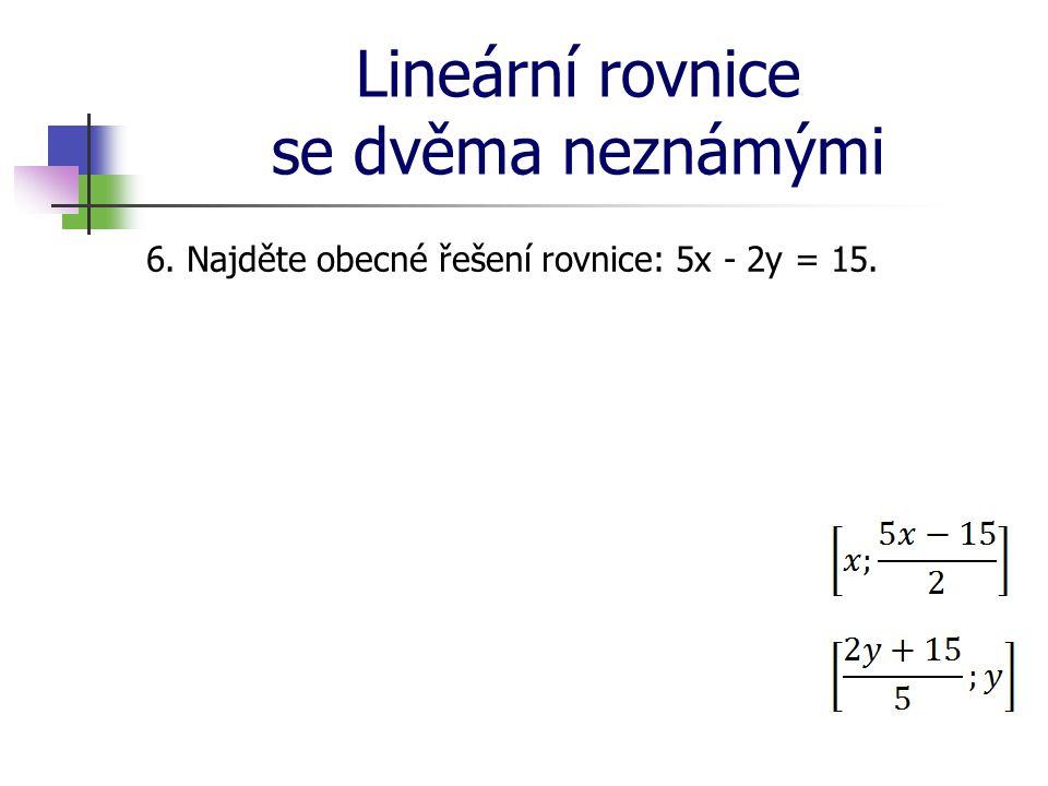 Lineární rovnice se dvěma neznámými 6. Najděte obecné řešení rovnice: 5x - 2y = 15.