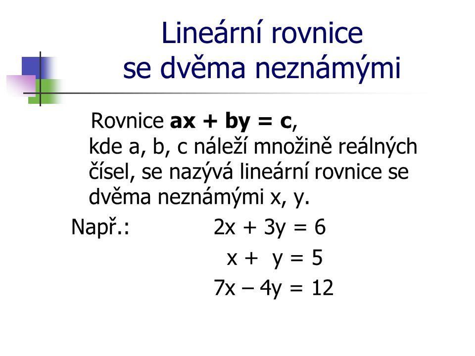 Lineární rovnice se dvěma neznámými Rovnice ax + by = c, kde a, b, c náleží množině reálných čísel, se nazývá lineární rovnice se dvěma neznámými x, y