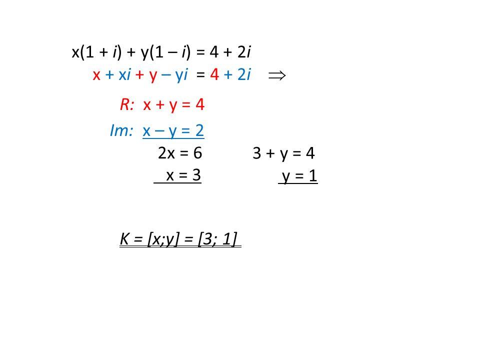 x(1 + i) + y(1 – i) = 4 + 2i x + xi + y – yi = 4 + 2i  R: x + y = 4 Im: x – y = 2 2x = 6 x = 3 K = [x;y] = [3; 1] 3 + y = 4 y = 1