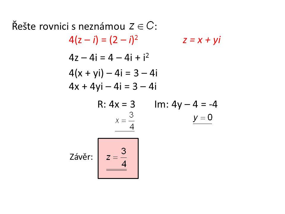 Řešte rovnici s neznámou: 4(z – i) = (2 – i) 2 z = x + yi 4z – 4i = 4 – 4i + i 2 4(x + yi) – 4i = 3 – 4i 4x + 4yi – 4i = 3 – 4i R: 4x = 3 Im: 4y – 4 = -4 Závěr:
