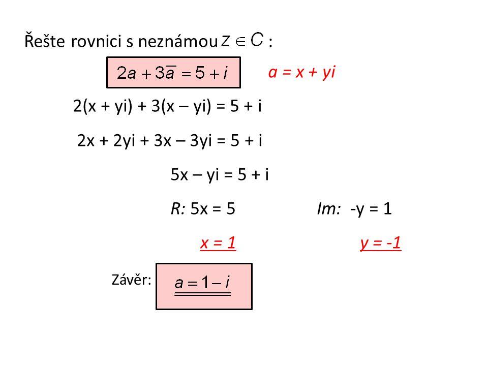 Řešte rovnici s neznámou: a = x + yi 2(x + yi) + 3(x – yi) = 5 + i 2x + 2yi + 3x – 3yi = 5 + i 5x – yi = 5 + i R: 5x = 5Im: -y = 1 x = 1 y = -1 Závěr: